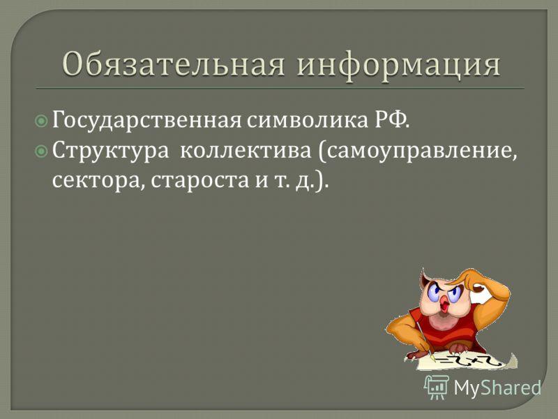 Государственная символика РФ. Структура коллектива ( самоуправление, сектора, староста и т. д.).