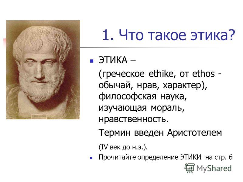 1. Что такое этика? ЭТИКА – (греческое ethike, от ethos - обычай, нрав, характер), философская наука, изучающая мораль, нравственность. Термин введен Аристотелем (IV век до н.э.). Прочитайте определение ЭТИКИ на стр. 6