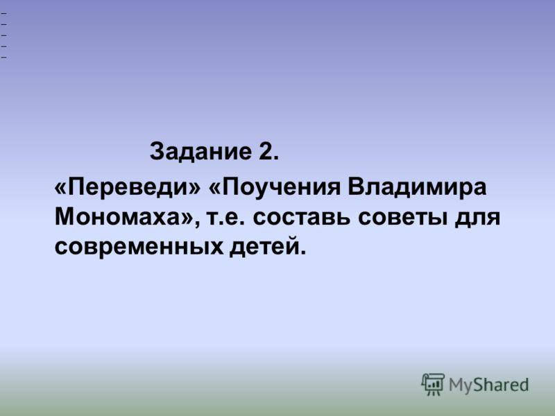 Задание 2. «Переведи» «Поучения Владимира Мономаха», т.е. составь советы для современных детей. __________
