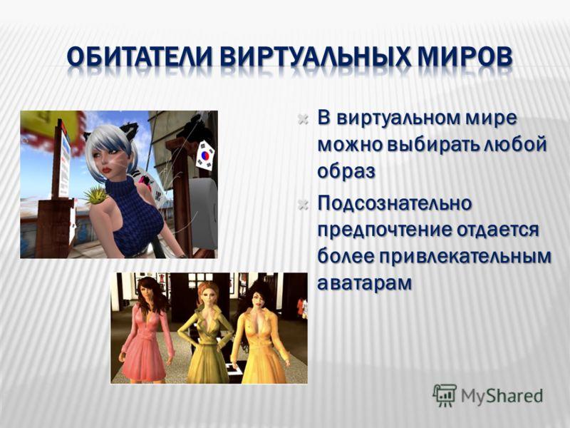 В виртуальном мире можно выбирать любой образ В виртуальном мире можно выбирать любой образ Подсознательно предпочтение отдается более привлекательным аватарам Подсознательно предпочтение отдается более привлекательным аватарам