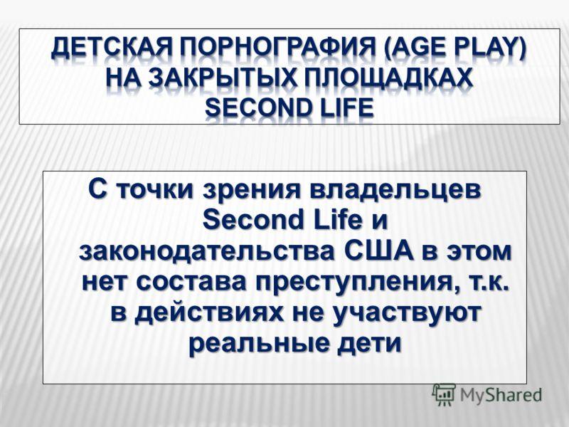 С точки зрения владельцев Second Life и законодательства США в этом нет состава преступления, т.к. в действиях не участвуют реальные дети
