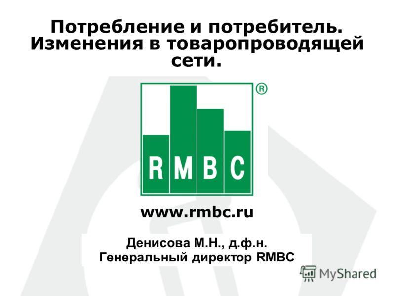 www.rmbc.ru Потребление и потребитель. Изменения в товаропроводящей сети. Денисова М.Н., д.ф.н. Генеральный директор RMBC