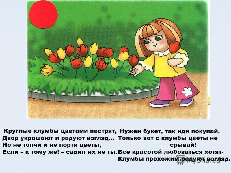 Круглые клумбы цветами пестрят, Двор украшают и радуют взгляд… Но не топчи и не порти цветы, Если – к тому же! – садил их не ты… Нужен букет, так иди покупай, Только вот с клумбы цветы не срывай! Все красотой любоваться хотят- Клумбы прохожим радуют