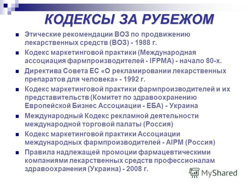 КОДЕКСЫ ЗА РУБЕЖОМ Этические рекомендации ВОЗ по продвижению лекарственных средств (ВОЗ) - 1988 г. Кодекс маркетинговой практики (Международная ассоциация фармпроизводителей - IFPMA) - начало 80-х. Директива Совета ЕС «О рекламировании лекарственных