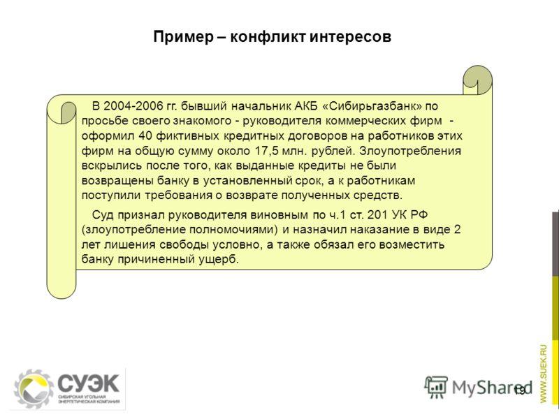 Пример – конфликт интересов 19 В 2004-2006 гг. бывший начальник АКБ «Сибирьгазбанк» по просьбе своего знакомого - руководителя коммерческих фирм - оформил 40 фиктивных кредитных договоров на работников этих фирм на общую сумму около 17,5 млн. рублей.