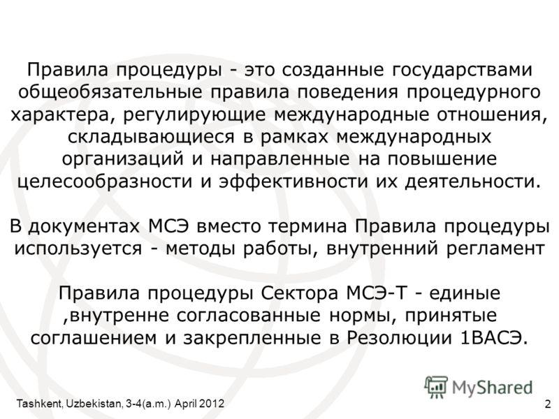 Tashkent, Uzbekistan, 3-4(a.m.) April 2012 2 Правила процедуры - это созданные государствами общеобязательные правила поведения процедурного характера, регулирующие международные отношения, складывающиеся в рамках международных организаций и направле