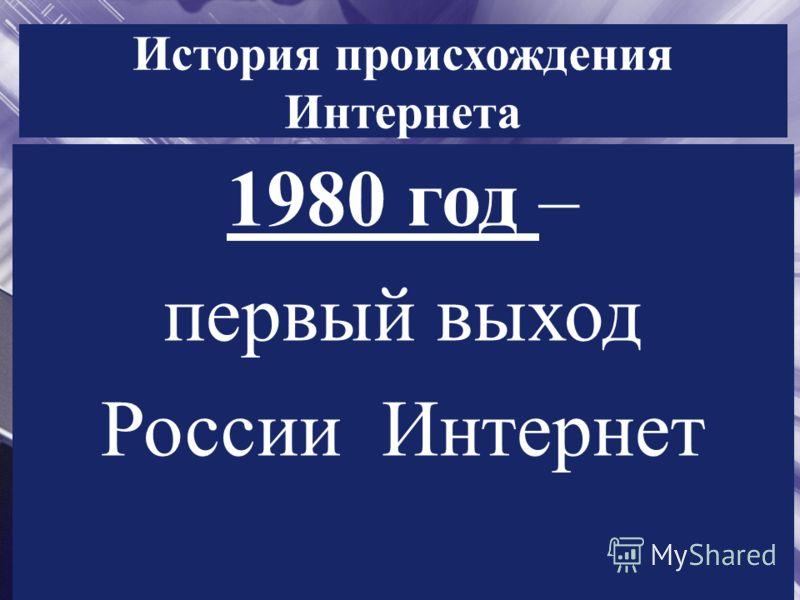 История происхождения Интернета 1980 год – первый выход России Интернет