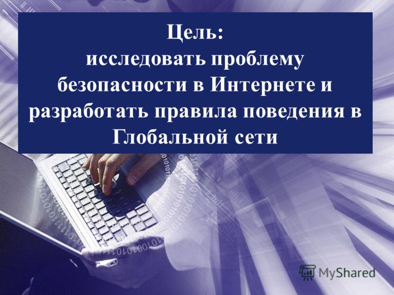Цель: исследовать проблему безопасности в Интернете и разработать правила поведения в Глобальной сети
