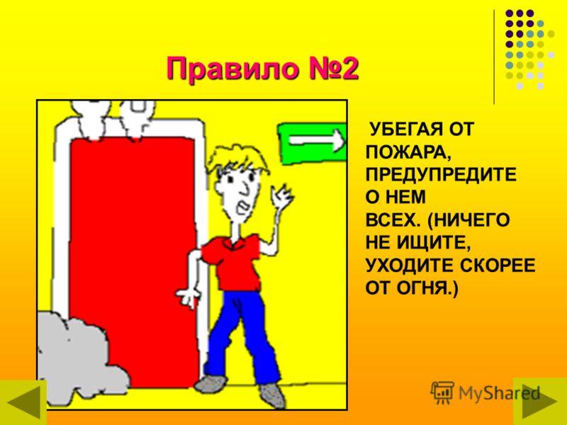 Правило 2 УБЕГАЯ ОТ ПОЖАРА, ПРЕДУПРЕДИТЕ О НЕМ ВСЕХ. (НИЧЕГО НЕ ИЩИТЕ, УХОДИТЕ СКОРЕЕ ОТ ОГНЯ.)