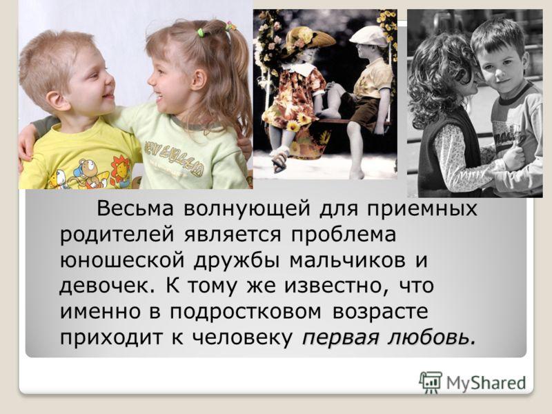первая любовь. Весьма волнующей для приемных родителей является проблема юношеской дружбы мальчиков и девочек. К тому же известно, что именно в подростковом возрасте приходит к человеку первая любовь.