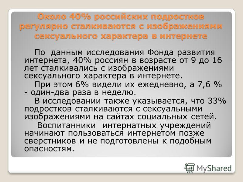 Около 40% российских подростков регулярно сталкиваются с изображениями сексуального характера в интернете По данным исследования Фонда развития интернета, 40% россиян в возрасте от 9 до 16 лет сталкивались с изображениями сексуального характера в инт
