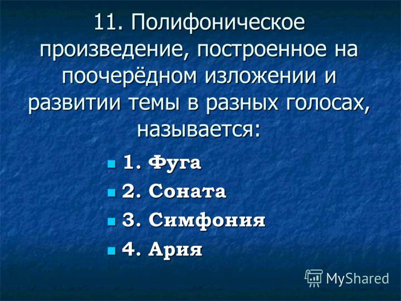 11. Полифоническое произведение, построенное на поочерёдном изложении и развитии темы в разных голосах, называется: 1. Фуга 1. Фуга 2. Соната 2. Соната 3. Симфония 3. Симфония 4. Ария 4. Ария