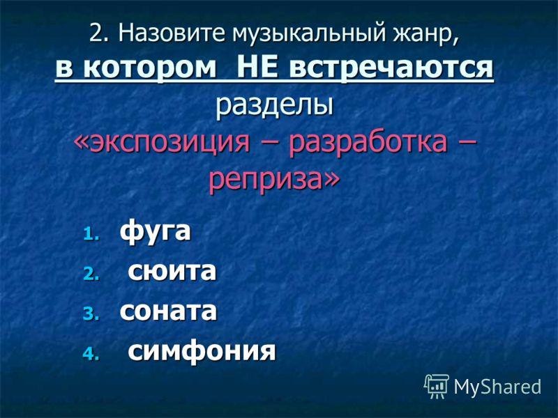 2. Назовите музыкальный жанр, в котором НЕ встречаются разделы «экспозиция – разработка – реприза» 1. фуга 2. сюита 3. соната 4. симфония