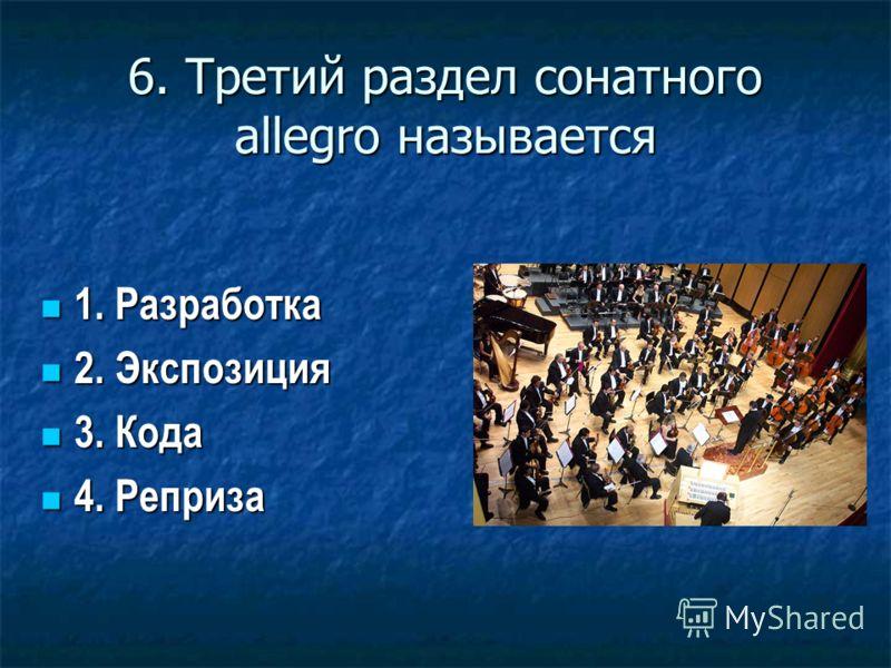 6. Третий раздел сонатного allegro называется 1. Разработка 1. Разработка 2. Экспозиция 2. Экспозиция 3. Кода 3. Кода 4. Реприза 4. Реприза