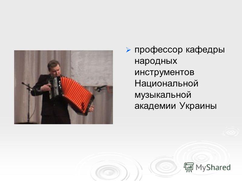 профессор кафедры народных инструментов Национальной музыкальной академии Украины профессор кафедры народных инструментов Национальной музыкальной академии Украины