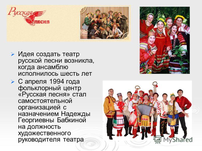 Идея создать театр русской песни возникла, когда ансамблю исполнилось шесть лет Идея создать театр русской песни возникла, когда ансамблю исполнилось шесть лет С апреля 1994 года фольклорный центр «Русская песня» стал самостоятельной организацией с н