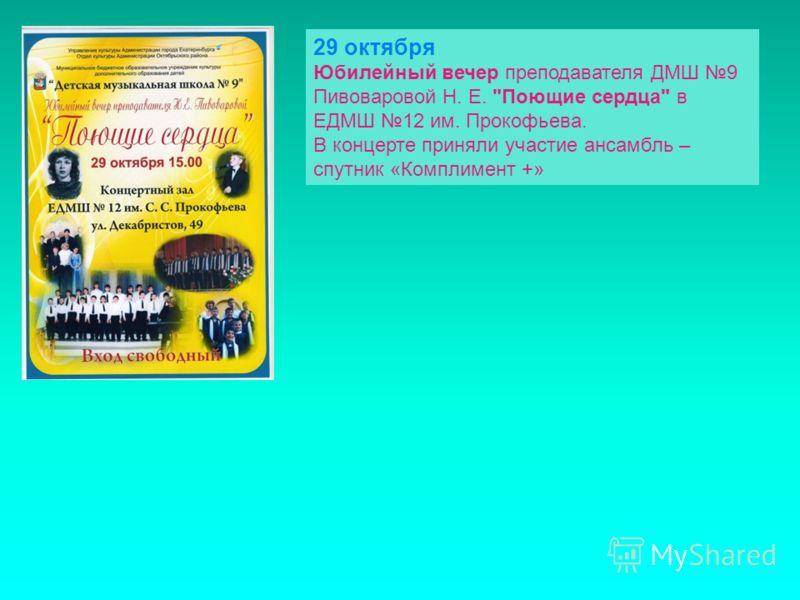 29 октября Юбилейный вечер преподавателя ДМШ 9 Пивоваровой Н. Е. Поющие сердца в ЕДМШ 12 им. Прокофьева. В концерте приняли участие ансамбль – спутник «Комплимент +»