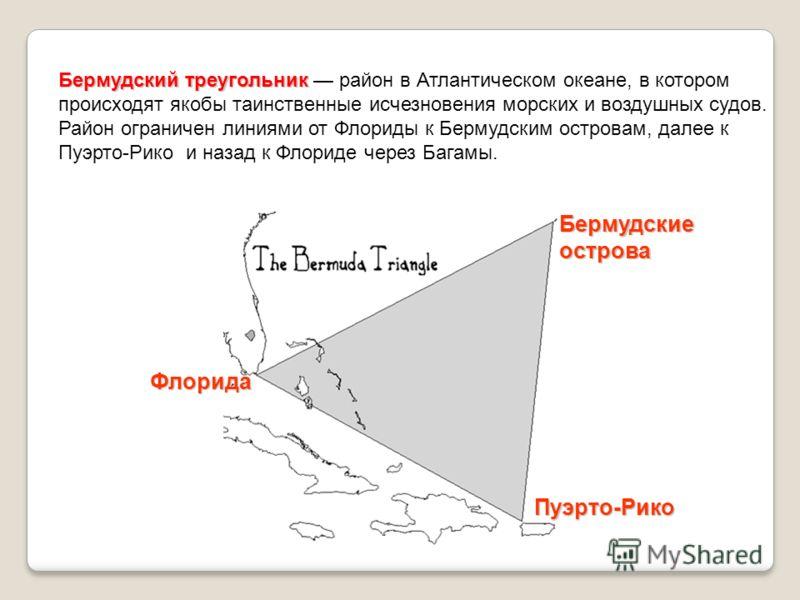 Бермудский треугольник Бермудский треугольник район в Атлантическом океане, в котором происходят якобы таинственные исчезновения морских и воздушных судов. Район ограничен линиями от Флориды к Бермудским островам, далее к Пуэрто-Рико и назад к Флорид