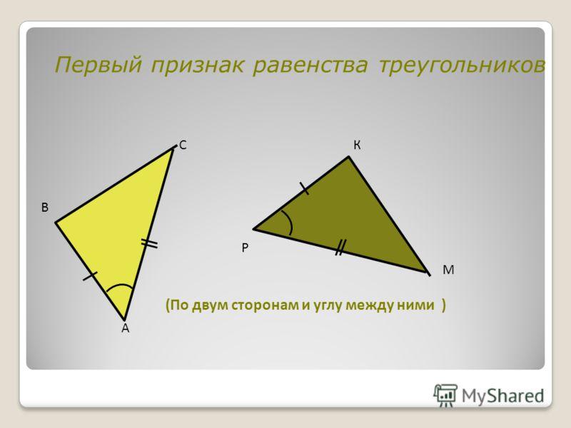Первый признак равенства треугольников (По двум сторонам и углу между ними ) А В С Р К М