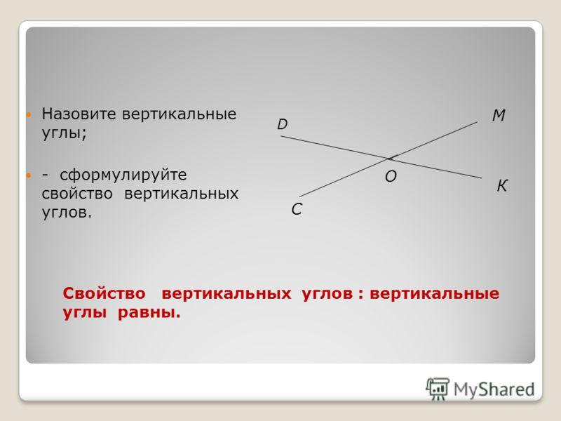 Назовите вертикальные углы; - сформулируйте свойство вертикальных углов. О К М C D Свойство вертикальных углов : вертикальные углы равны.