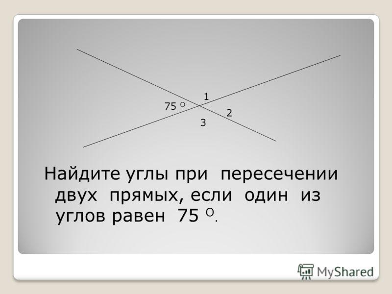 Найдите углы при пересечении двух прямых, если один из углов равен 75 О. 1 2 3 75 О