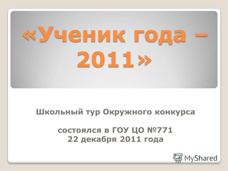 Школьный тур Окружного конкурса состоялся в ГОУ ЦО 771 22 декабря 2011 года «Ученик года – 2011»
