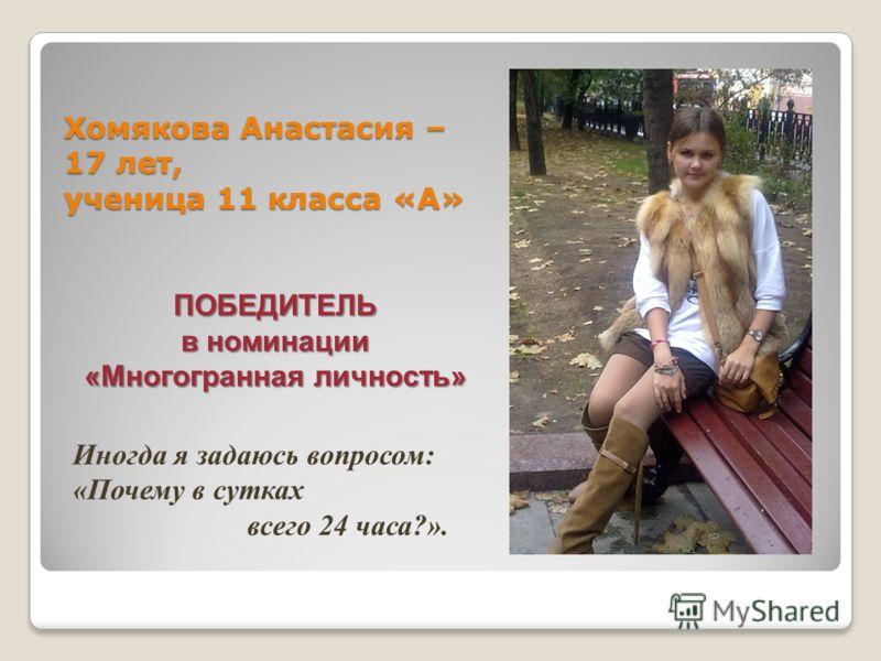Хомякова Анастасия – 17 лет, ученица 11 класса «А» Иногда я задаюсь вопросом: «Почему в сутках всего 24 часа?». ПОБЕДИТЕЛЬ в номинации «Многогранная личность»