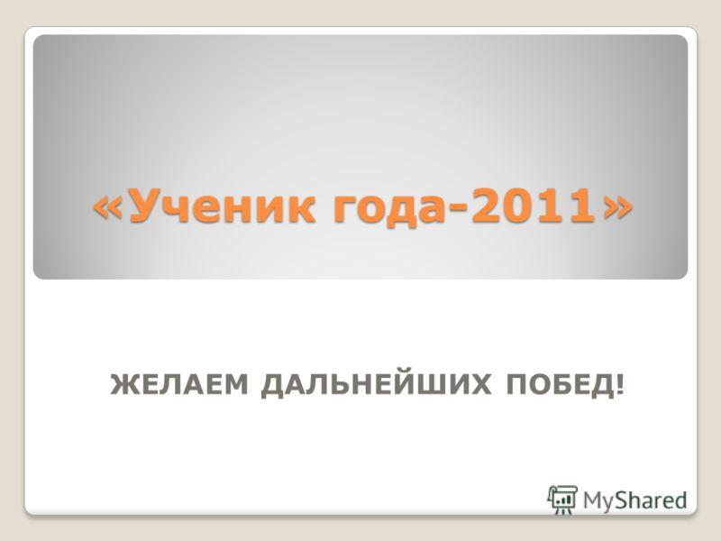 «Ученик года-2011» ЖЕЛАЕМ ДАЛЬНЕЙШИХ ПОБЕД!