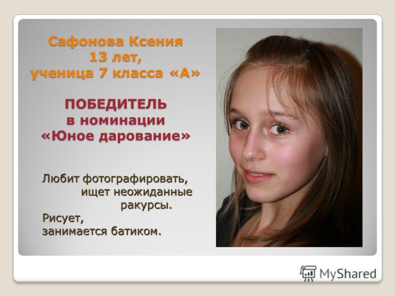 Сафонова Ксения 13 лет, ученица 7 класса «А» ПОБЕДИТЕЛЬ в номинации «Юное дарование» Любит фотографировать, ищет неожиданные ракурсы. Рисует, занимается батиком.