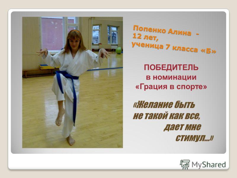 Попенко Алина - 12 лет, ученица 7 класса «Б» «Желание быть не такой как все, дает мне стимул…» ПОБЕДИТЕЛЬ в номинации «Грация в спорте»