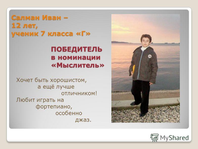 Салман Иван – 12 лет, ученик 7 класса «Г» ПОБЕДИТЕЛЬ в номинации «Мыслитель» Хочет быть хорошистом, а ещё лучше отличником! Любит играть на фортепиано, особенно джаз.