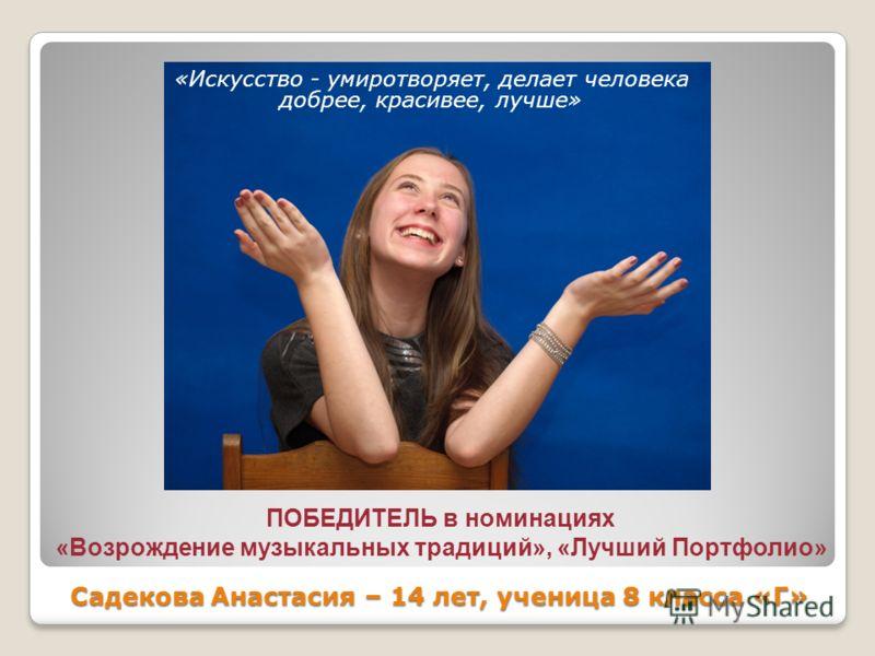 Садекова Анастасия – 14 лет, ученица 8 класса «Г» «Искусство - умиротворяет, делает человека добрее, красивее, лучше» ПОБЕДИТЕЛЬ в номинациях «Возрождение музыкальных традиций», «Лучший Портфолио»