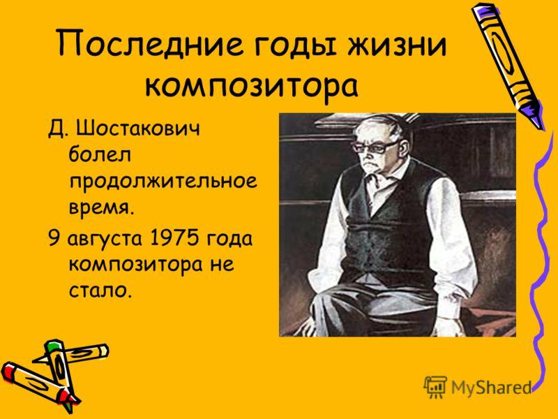 Последние годы жизни композитора Д. Шостакович болел продолжительное время. 9 августа 1975 года композитора не стало.