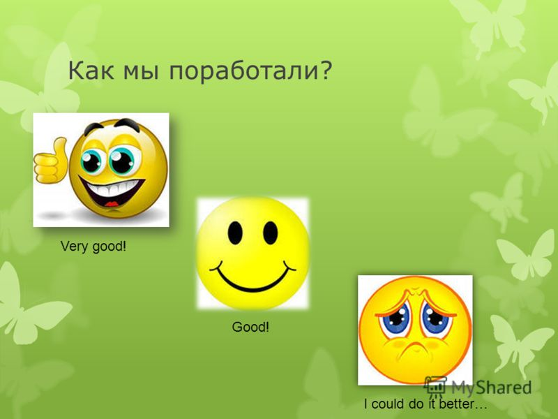 Как мы поработали? Very good! Good! I could do it better…