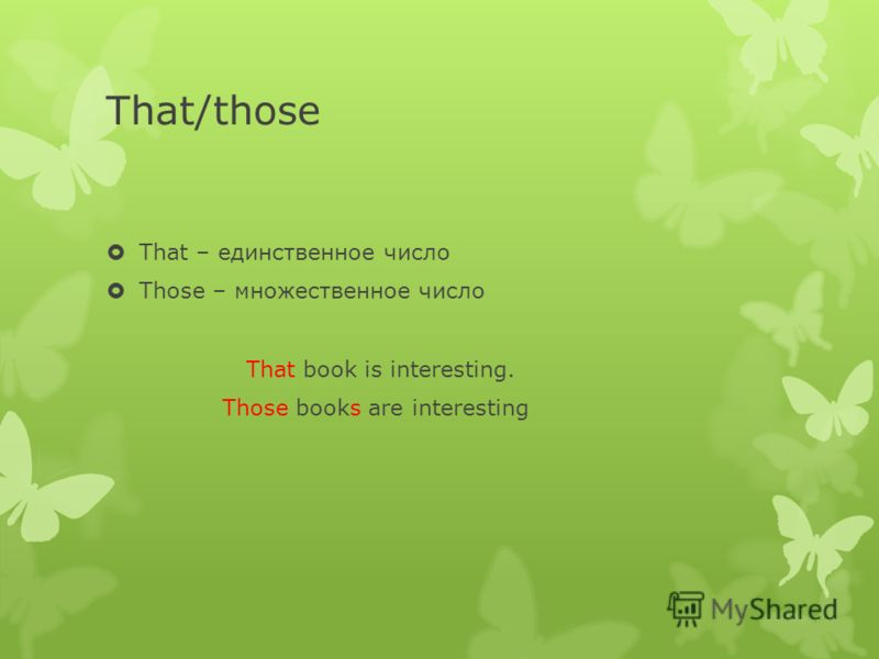 That/those That – единственное число Thоse – множественное число That book is interesting. Those books are interesting