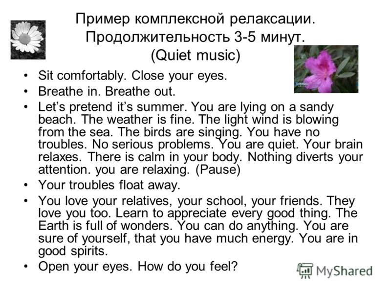 Пример комплексной релаксации. Продолжительность 3-5 минут. (Quiet music) Sit comfortably. Close your eyes. Breathe in. Breathe out. Lets pretend its summer. You are lying on a sandy beach. The weather is fine. The light wind is blowing from the sea.