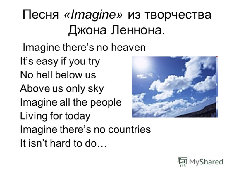 Песня «Imagine» из творчества Джона Леннона. Imagine theres no heaven Its easy if you try No hell below us Above us only sky Imagine all the people Living for today Imagine theres no countries It isnt hard to do…