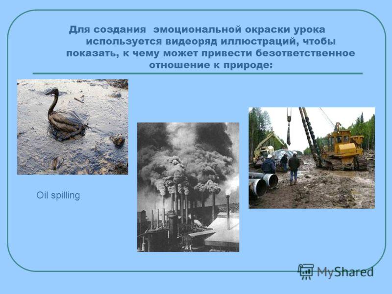 Для создания эмоциональной окраски урока используется видеоряд иллюстраций, чтобы показать, к чему может привести безответственное отношение к природе: Oil spilling