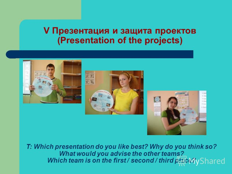 V Презентация и защита проектов (Presentation of the projects) T: Which presentation do you like best? Why do you think so? What would you advise the other teams? Which team is on the first / second / third place?