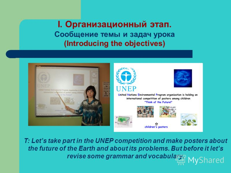 I. Организационный этап. Сообщение темы и задач урока (Introducing the objectives) T: Lets take part in the UNEP competition and make posters about the future of the Earth and about its problems. But before it lets revise some grammar and vocabulary.