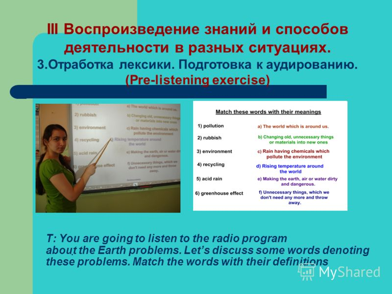 T: You are going to listen to the radio program about the Earth problems. Lets discuss some words denoting these problems. Match the words with their definitions. III Воспроизведение знаний и способов деятельности в разных ситуациях. 3.Отработка лекс