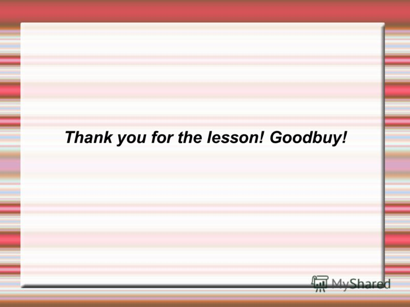 Thank you for the lesson! Goodbuy!