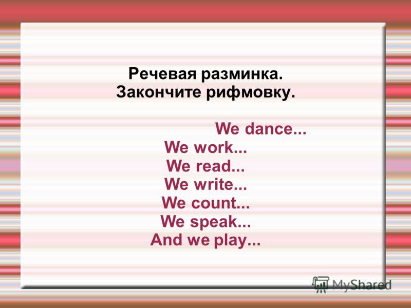 Речевая разминка. Закончите рифмовку. We dance... We work... We read... We write... We count... We speak... And we play...
