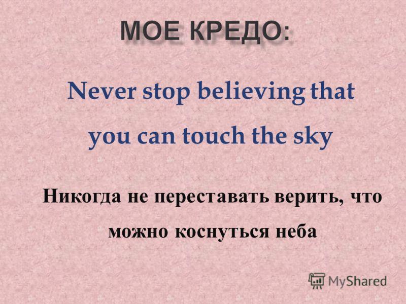 Never stop believing that you can touch the sky Никогда не переставать верить, что можно коснуться неба