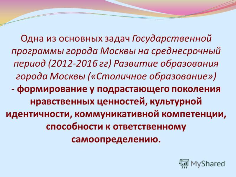 Одна из основных задач Государственной программы города Москвы на среднесрочный период (2012-2016 гг) Развитие образования города Москвы («Столичное образование») - формирование у подрастающего поколения нравственных ценностей, культурной идентичност