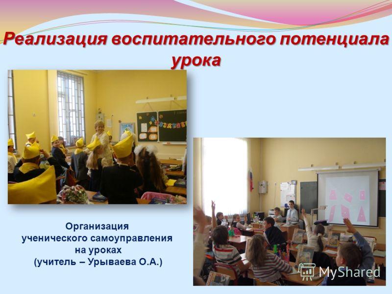 Реализация воспитательного потенциала урока Организация ученического самоуправления на уроках (учитель – Урываева О.А.)