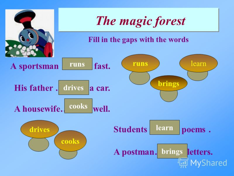 A sportsman ………. fast. The magic forest Fill in the gaps with the words brings His father ………. a car. Students ………. poems. A postman……. …letters. A housewife………. well. runslearndrives cooks runs drives cooks brings learn