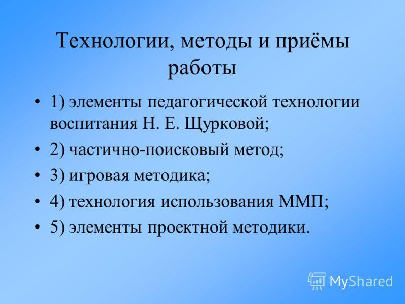 Технологии, методы и приёмы работы 1) элементы педагогической технологии воспитания Н. Е. Щурковой; 2) частично-поисковый метод; 3) игровая методика; 4) технология использования ММП; 5) элементы проектной методики.
