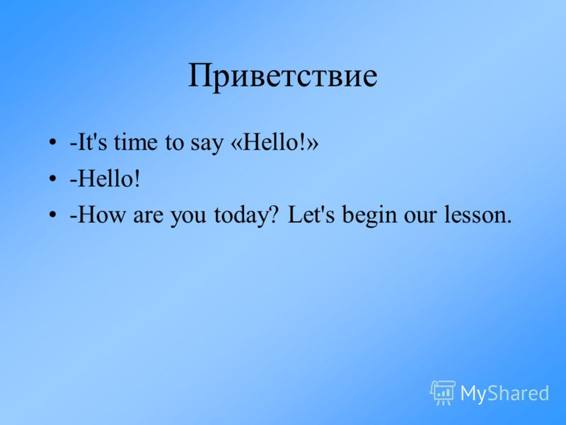Приветствие -It's time to say «Hello!» -Hello! -How are you today? Let's begin our lesson.
