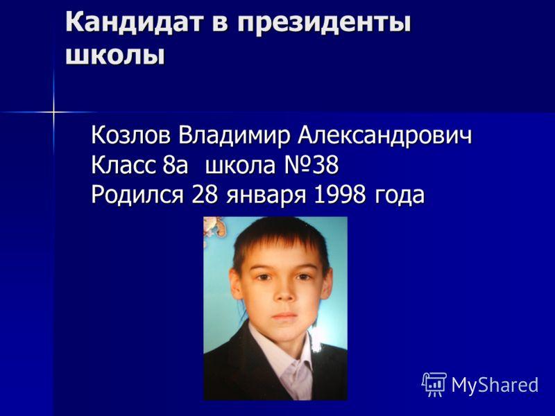Кандидат в президенты школы Козлов Владимир Александрович Класс 8а школа 38 Родился 28 января 1998 года